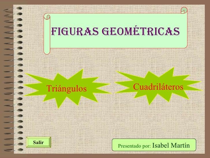 Figuras Geométricas Presentado por:  Isabel Martín Salir Triángulos Cuadriláteros