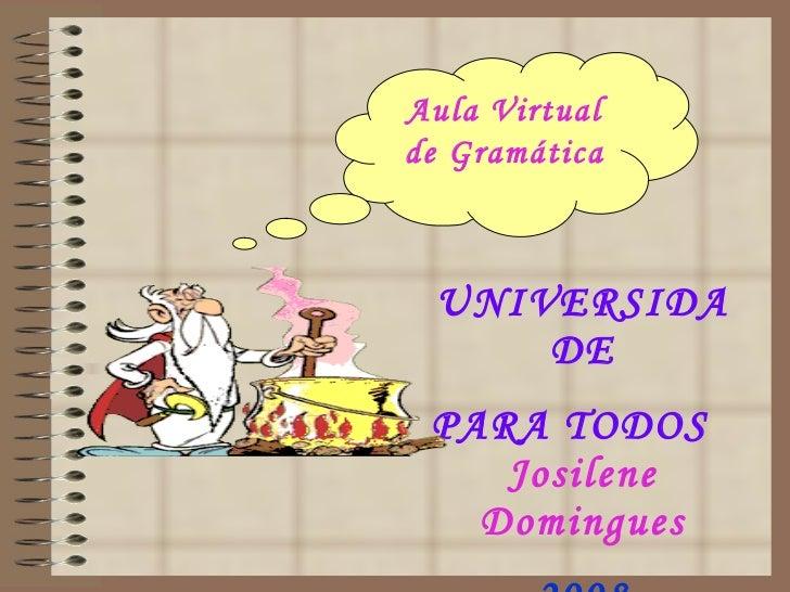 UNIVERSIDADE PARA TODOS   Josilene Domingues 2008 Aula Virtual de Gramática