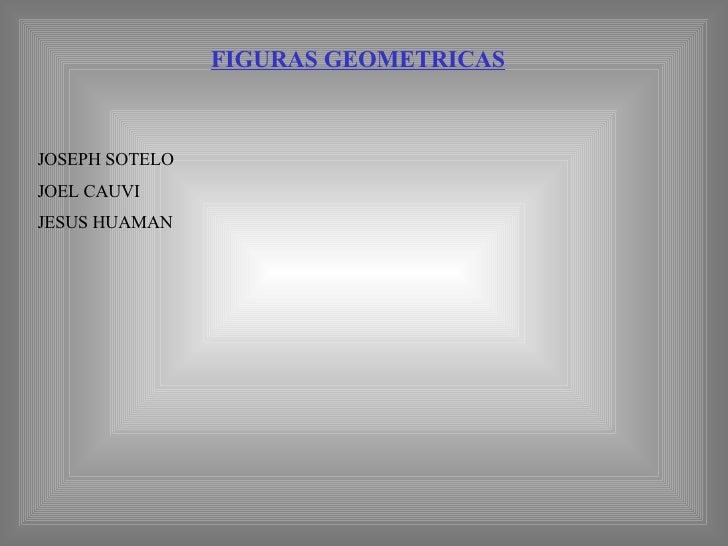 FIGURAS GEOMETRICAS JOSEPH SOTELO JOEL CAUVI JESUS HUAMAN