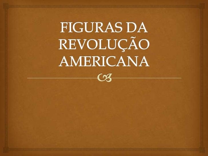 FIGURAS DA REVOLUÇÃO AMERICANA<br />
