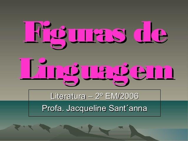 Figuras deFiguras de LinguagemLinguagem Literatura – 2º EM/2006Literatura – 2º EM/2006 Profa. Jacqueline Sant´annaProfa. J...