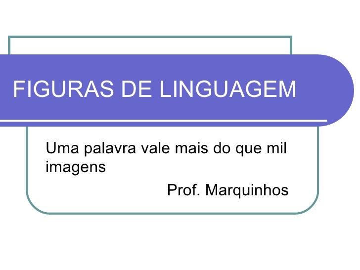 FIGURAS DE LINGUAGEM Uma palavra vale mais do que mil imagens   Prof. Marquinhos