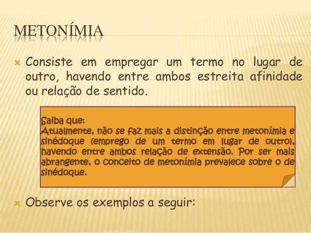METONÍMIA  Consiste em empregar um termo no lugar de outro, havendo entre ambos estreita afinidade ou relação de sentido....