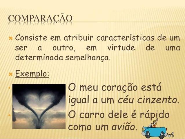 COMPARAÇÃO  Consiste em atribuir características de um ser a outro, em virtude de uma determinada semelhança.  Exemplo: ...