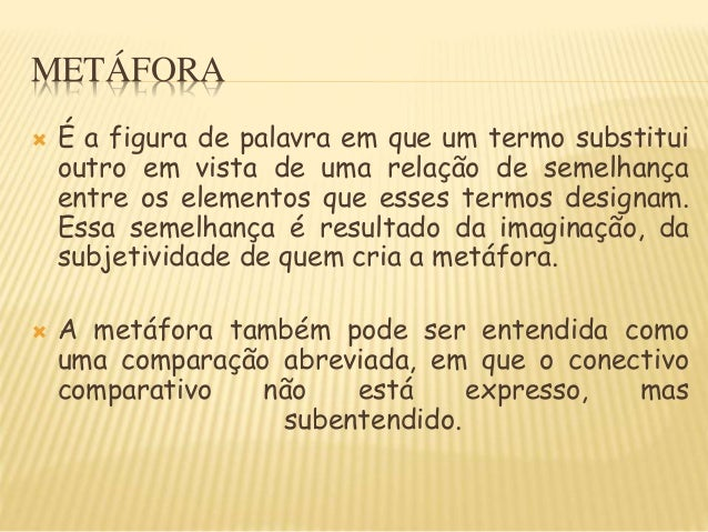 METÁFORA  É a figura de palavra em que um termo substitui outro em vista de uma relação de semelhança entre os elementos ...