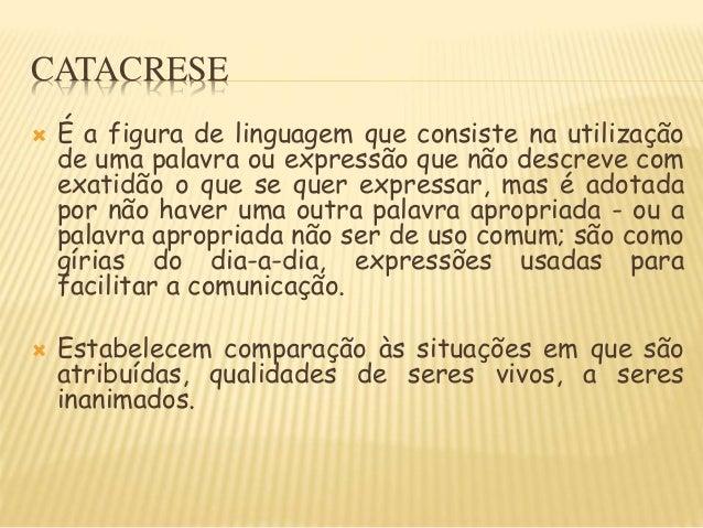 CATACRESE  É a figura de linguagem que consiste na utilização de uma palavra ou expressão que não descreve com exatidão o...
