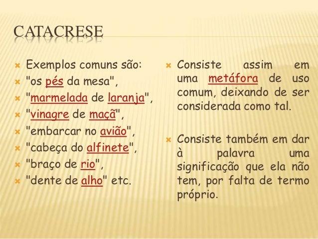 """CATACRESE  Exemplos comuns são:  """"os pés da mesa"""",  """"marmelada de laranja"""",  """"vinagre de maçã"""",  """"embarcar no avião"""",..."""