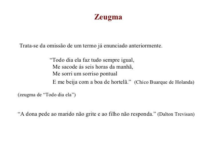 """Zeugma Trata-se da omissão de um termo já enunciado anteriormente. """" Todo dia ela faz tudo sempre igual, Me sacode ás seis..."""