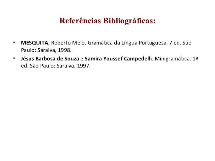 Referências Bibliográficas: <ul><li>MESQUITA , Roberto Melo. Gramática da Língua Portuguesa. 7 ed. São Paulo: Saraiva, 199...