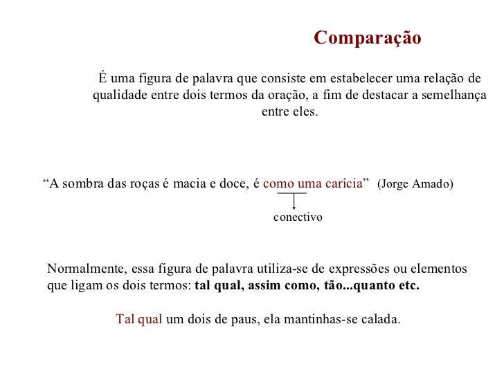 Comparação É uma figura de palavra que consiste em estabelecer uma relação de qualidade entre dois termos da oração, a fim...