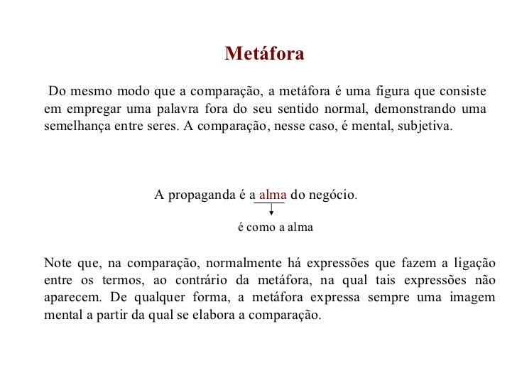 Metáfora Do mesmo modo que a comparação, a metáfora é uma figura que consiste em empregar uma palavra fora do seu sentido ...