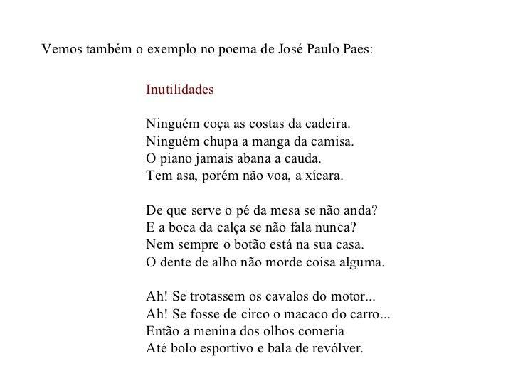 Vemos também o exemplo no poema de José Paulo Paes: Inutilidades Ninguém coça as costas da cadeira. Ninguém chupa a manga ...