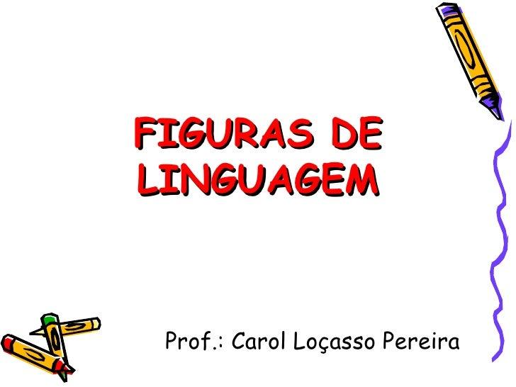 FIGURAS DELINGUAGEM Prof.: Carol Loçasso Pereira