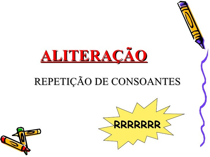 ALITERAÇÃOREPETIÇÃO DE CONSOANTES            RRRRRRR