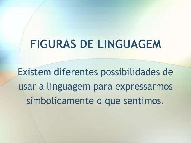 FIGURAS DE LINGUAGEM Existem diferentes possibilidades de  usar a linguagem para expressarmos simbolicamente o que sentimo...