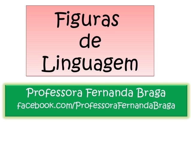 FigurasdeLinguagemFigurasdeLinguagemProfessora Fernanda Bragafacebook.com/ProfessoraFernandaBraga