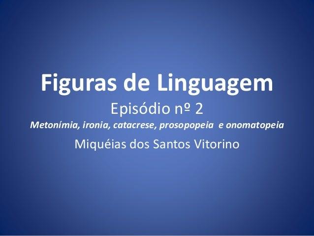 Figuras de Linguagem  Episódio nº 2  Metonímia, ironia, catacrese, prosopopeia e onomatopeia  Miquéias dos Santos Vitorino