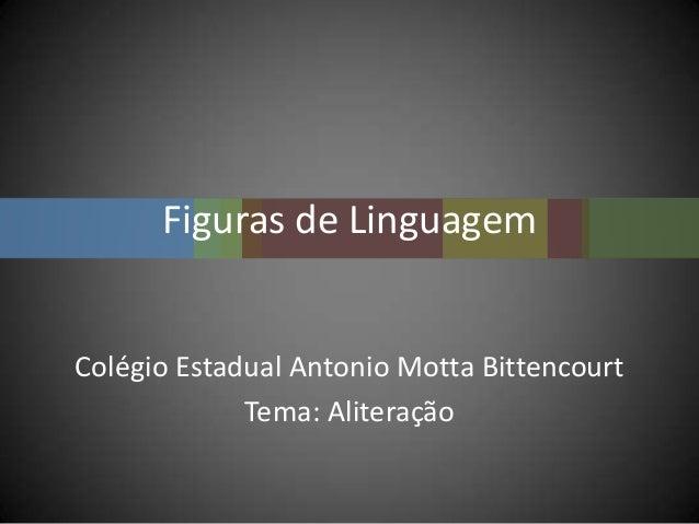 Figuras de LinguagemColégio Estadual Antonio Motta BittencourtTema: Aliteração