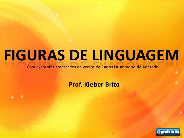 FIGURAS DE LINGUAGEM  Com exemplos transcritos de versos de Carlos Drummond de Andrade                      Prof. Kleber B...