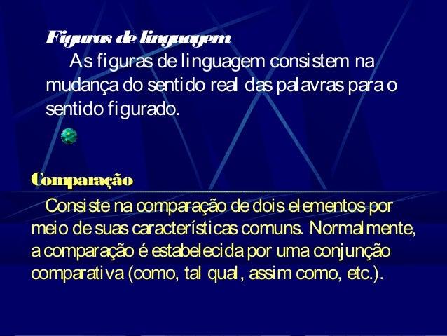 Figuras de linguagem As figuras de linguagem consistem na mudança do sentido real das palavras para o sentido figurado. Co...