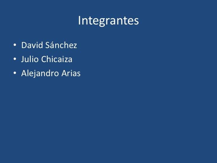 Integrantes<br />David Sánchez<br />Julio Chicaiza<br />Alejandro Arias  <br />