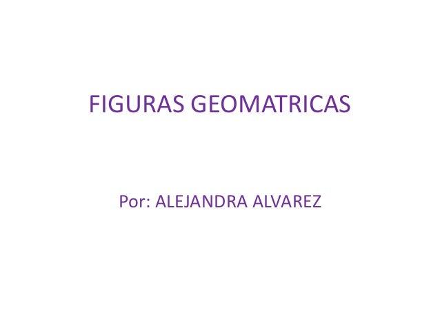 FIGURAS GEOMATRICAS  Por: ALEJANDRA ALVAREZ