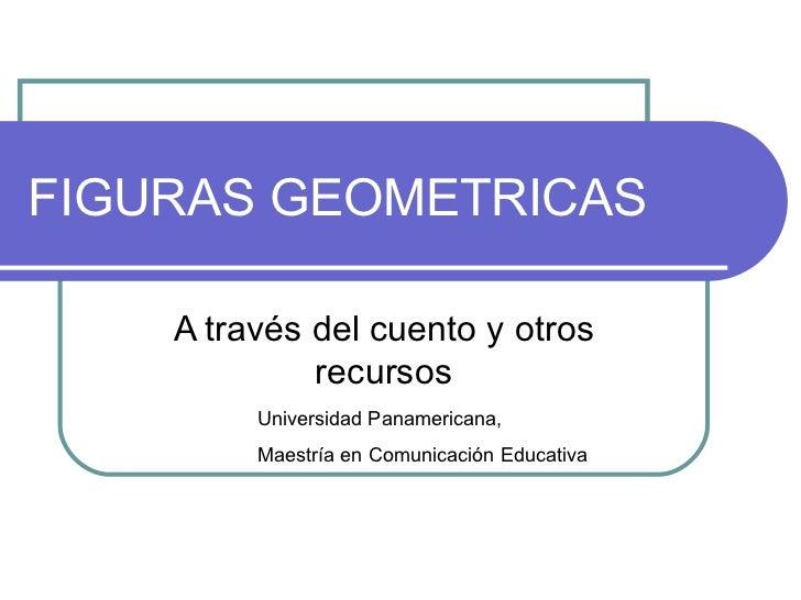 FIGURAS GEOMETRICAS A través del cuento y otros recursos Universidad Panamericana, Maestría en Comunicación Educativa