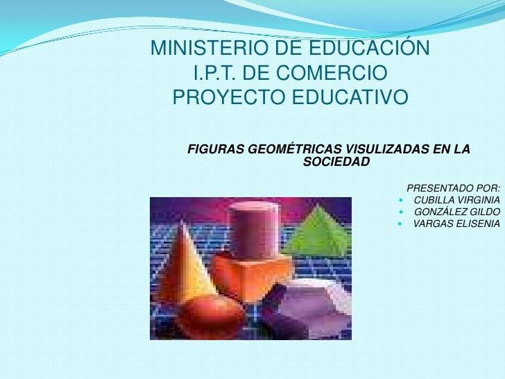 MINISTERIO DE EDUCACIÓNI.P.T. DE COMERCIOPROYECTO EDUCATIVO<br />FIGURAS GEOMÉTRICAS VISULIZADAS EN LA SOCIEDAD<br />PRESE...