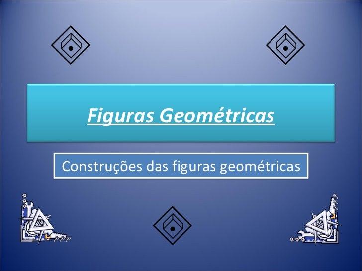 Construções das figuras geométricas Figuras Geométricas