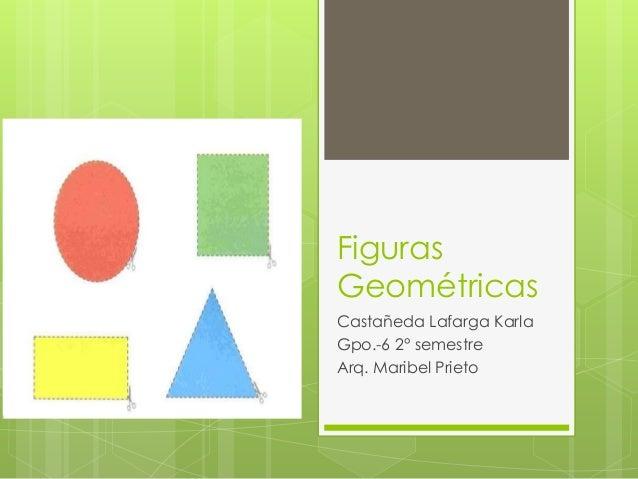 FigurasGeométricasCastañeda Lafarga KarlaGpo.-6 2° semestreArq. Maribel Prieto