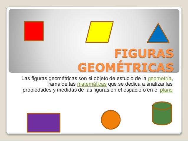 FIGURAS  GEOMÉTRICAS  Las figuras geométricas son el objeto de estudio de la geometría,  rama de las matemáticas que se de...