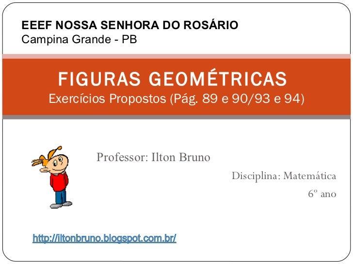 EEEF NOSSA SENHORA DO ROSÁRIOCampina Grande - PB    FIGURAS GEOMÉTRICAS   Exercícios Propostos (Pág. 89 e 90/93 e 94)     ...