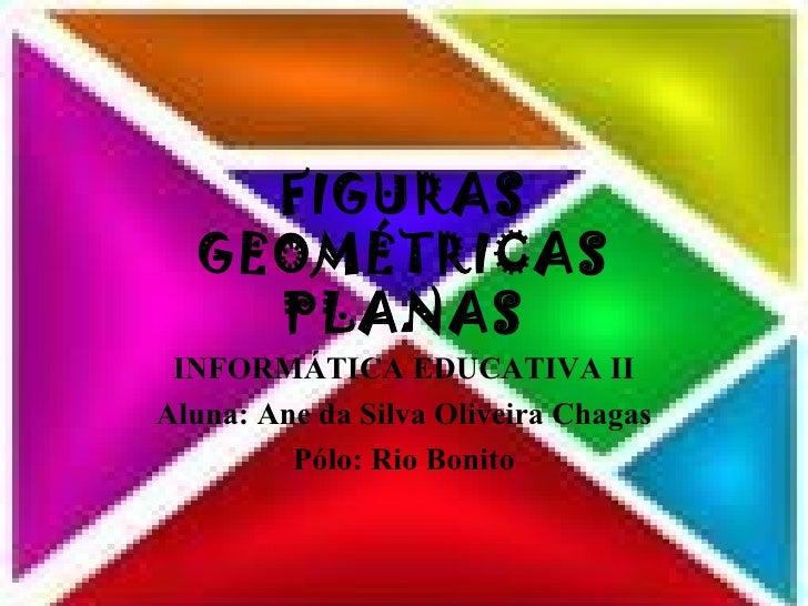FIGURAS GEOMÉTRICAS PLANAS INFORMÁTICA EDUCATIVA II Aluna: Ane da Silva Oliveira Chagas Pólo: Rio Bonito