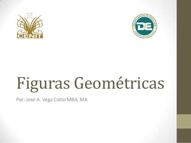 Figuras GeométricasPor: José A. Vega Cotto MBA, MA