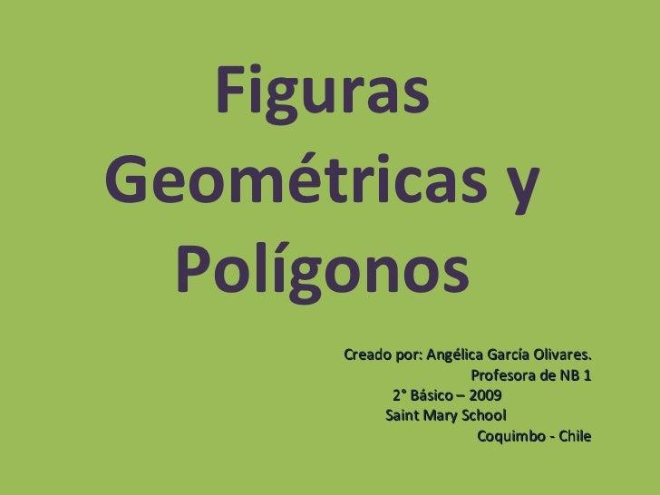 Figuras Geométricas y Polígonos Creado por: Angélica García Olivares. Profesora de NB 1 2° Básico – 2009  Saint Mary Schoo...