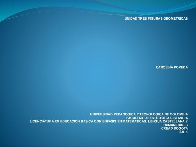 UNIDAD TRES FIGURAS GEOMÉTRICAS  CAROLINA POVEDA  UNIVERSIDAD PEDAGOGICA Y TECNOLOGICA DE COLOMBIA  FACULTAD DE ESTUDIOS A...