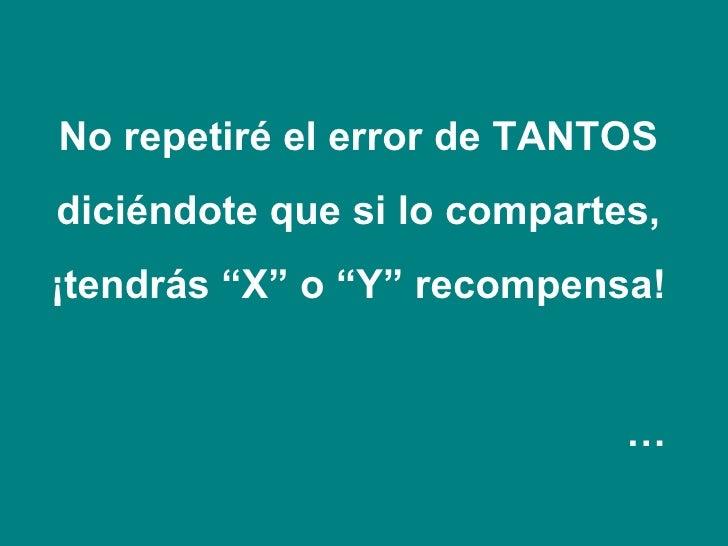 """No repetiré el error de TANTOS  diciéndote que si lo compartes,  ¡tendrás """"X"""" o """"Y"""" recompensa!  …"""