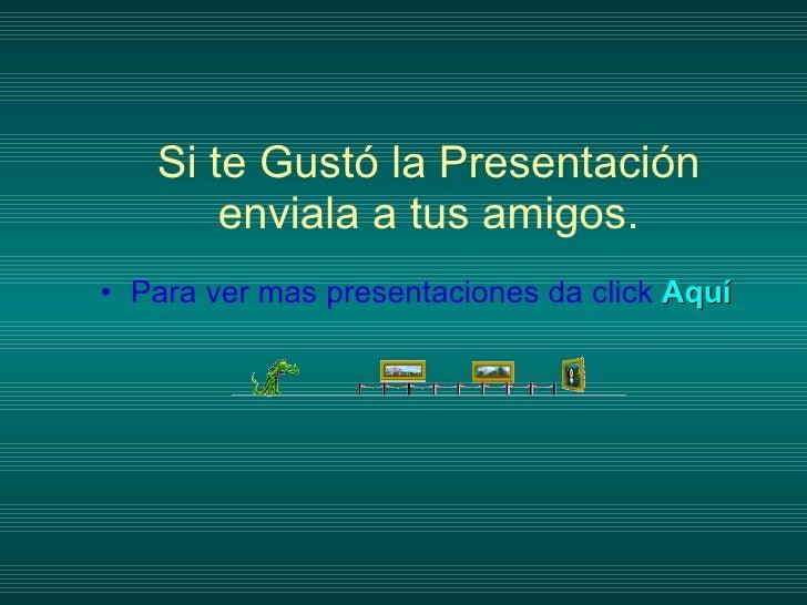 Si te Gustó la Presentación enviala a tus amigos. <ul><li>Para ver mas presentaciones da click  Aquí </li></ul>