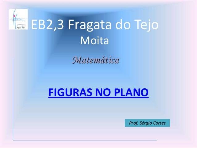 EB2,3 Fragata do TejoMoitaFIGURAS NO PLANOMatemáticaProf. Sérgio Cortes