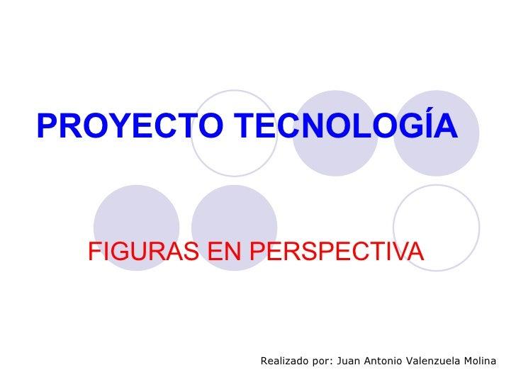PROYECTO TECNOLOGÍA FIGURAS EN PERSPECTIVA Realizado por: Juan Antonio Valenzuela Molina