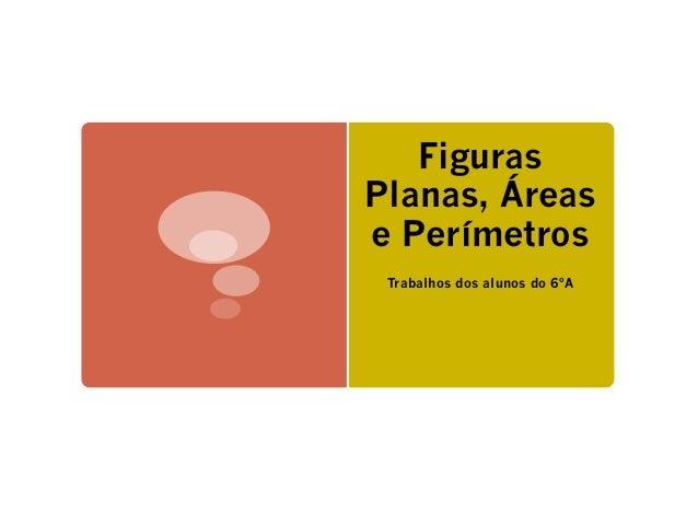 Figuras  Planas, Áreas  e Perímetros  Trabalhos dos alunos do 6ºA