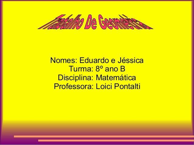 Nomes: Eduardo e JéssicaTurma: 8º ano BDisciplina: MatemáticaProfessora: Loici Pontalti