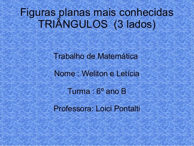 Figuras planas mais conhecidasTRIÂNGULOS (3 lados)Trabalho de MatemáticaNome : Weliton e LetíciaTurma : 6º ano BProfessora...