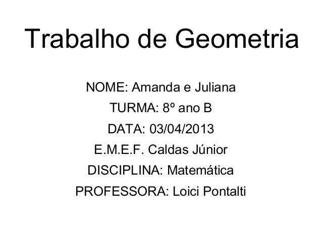 Trabalho de GeometriaNOME: Amanda e JulianaTURMA: 8º ano BDATA: 03/04/2013E.M.E.F. Caldas JúniorDISCIPLINA: MatemáticaPROF...