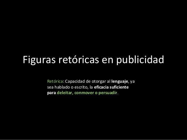 Figuras retóricas en publicidad     Retórica: Capacidad de otorgar al lenguaje, ya     sea hablado o escrito, la eficacia ...