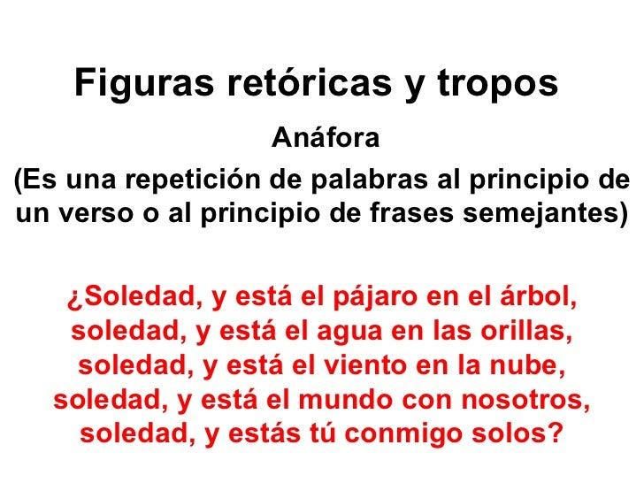 Figuras retóricas y tropos    Anáfora (Es una repetición de palabras al principio de un verso o al principio de frases se...