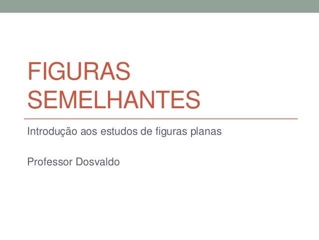 FIGURAS SEMELHANTES Introdução aos estudos de figuras planas Professor Dosvaldo