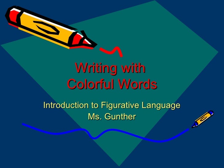 Writing with  Colorful Words Introduction to Figurative Language Ms. Gunther