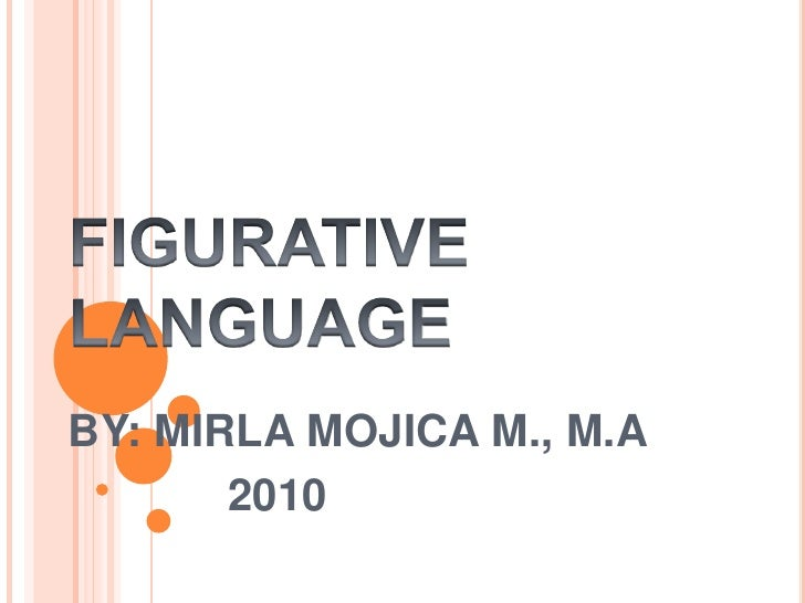 FIGURATIVE LANGUAGEBY: MIRLA MOJICA M., M.A<br />        2010<br />