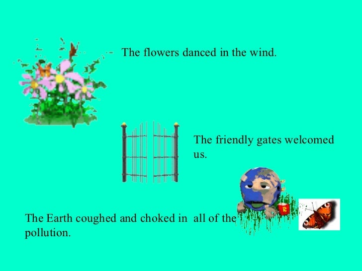The flowers danced in the wind.  The Earth coughed and choked in  all of the pollution.  The friendly gates welcomed us.  ...